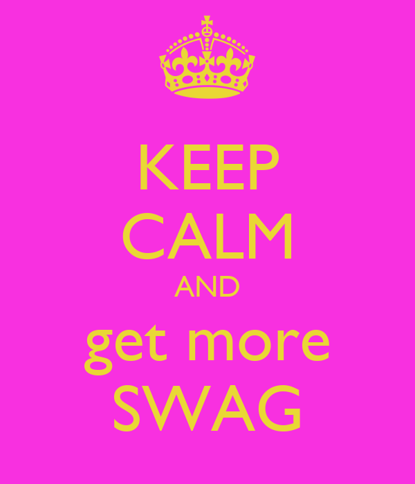 KEEP CALM AND get more SWAG
