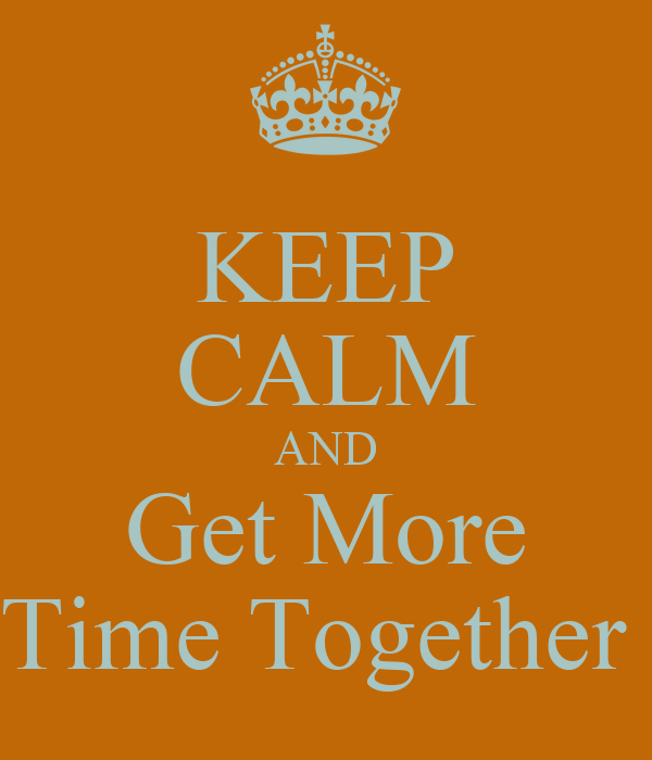 KEEP CALM AND Get More Time Together