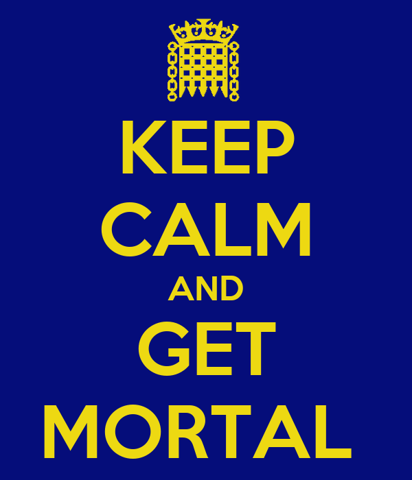KEEP CALM AND GET MORTAL