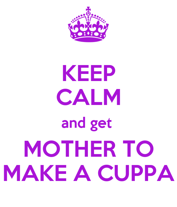KEEP CALM and get  MOTHER TO MAKE A CUPPA