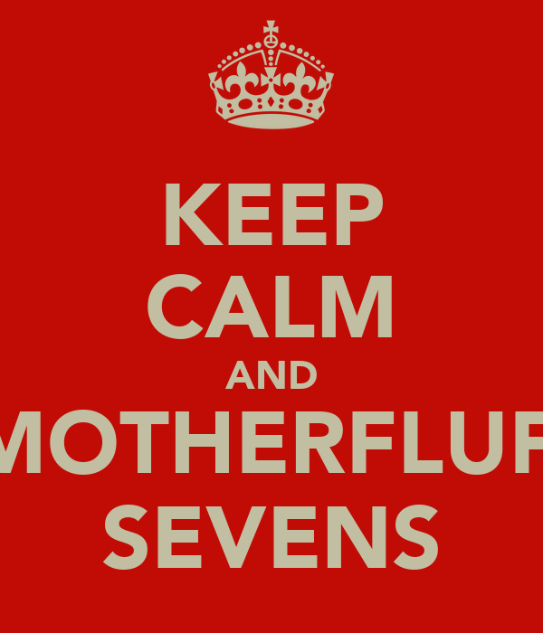 KEEP CALM AND GET MOTHERFLUFFING SEVENS