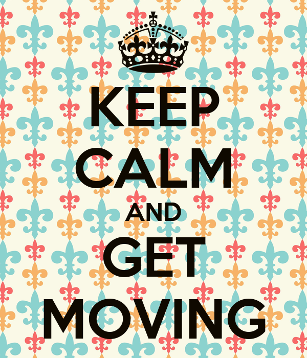 KEEP CALM AND GET MOVING
