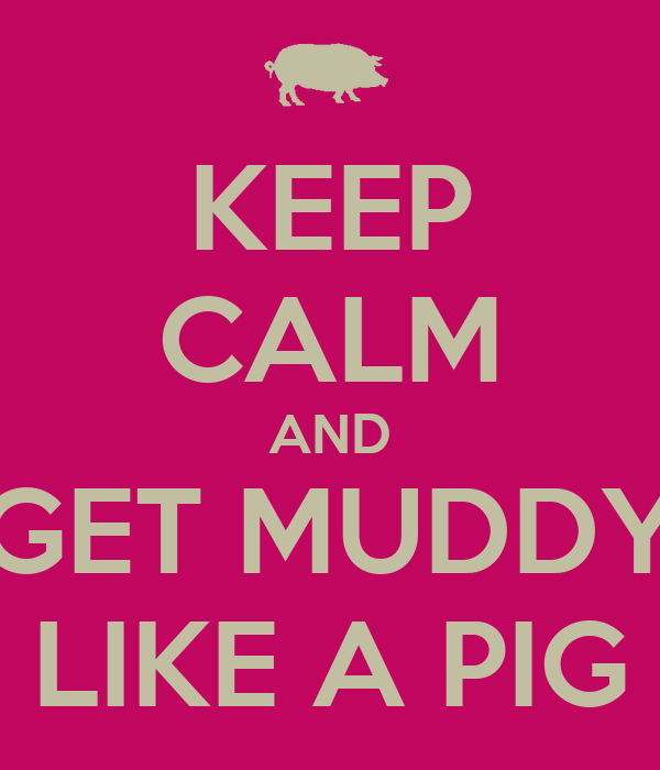 KEEP CALM AND GET MUDDY LIKE A PIG