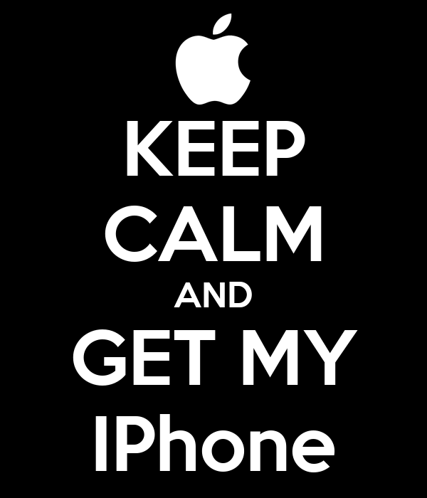 KEEP CALM AND GET MY IPhone