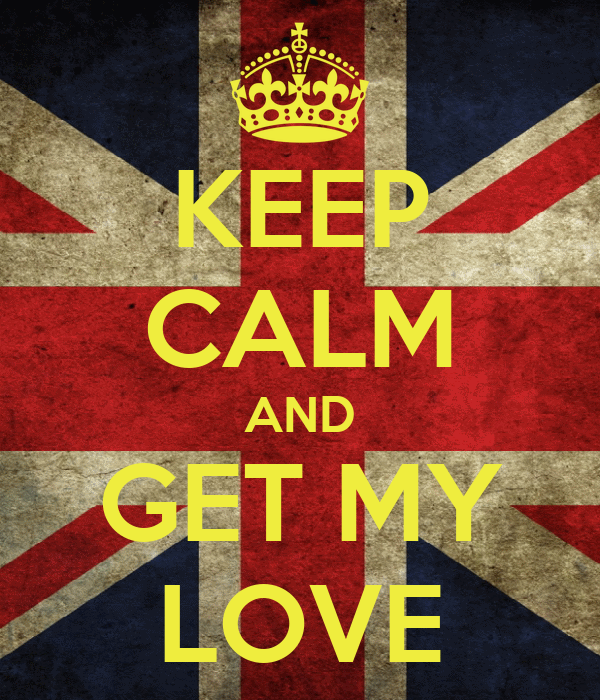 KEEP CALM AND GET MY LOVE