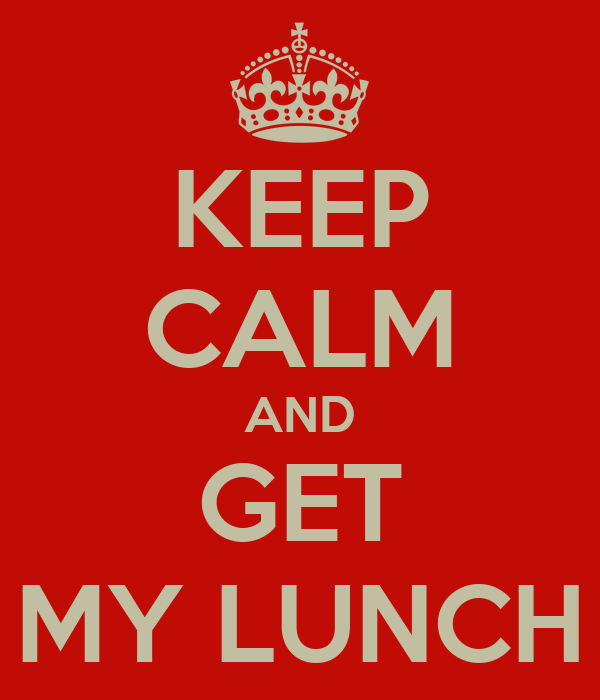 KEEP CALM AND GET MY LUNCH