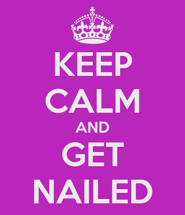KEEP CALM AND GET NAILED