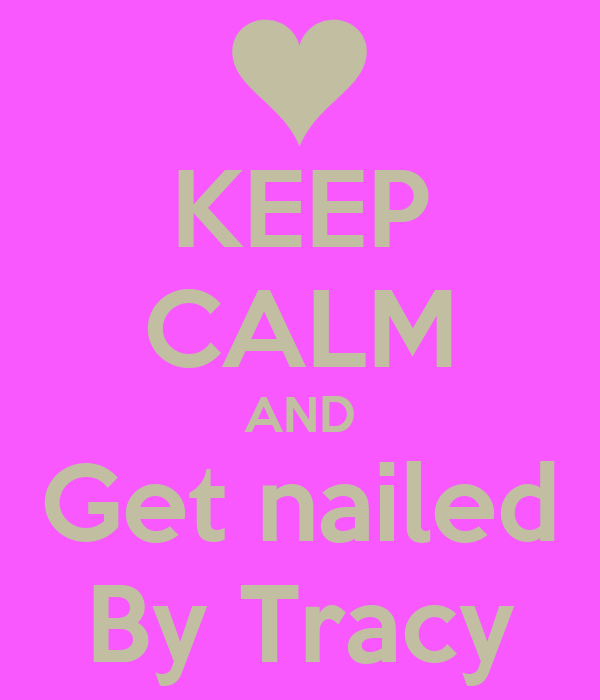 KEEP CALM AND Get nailed By Tracy