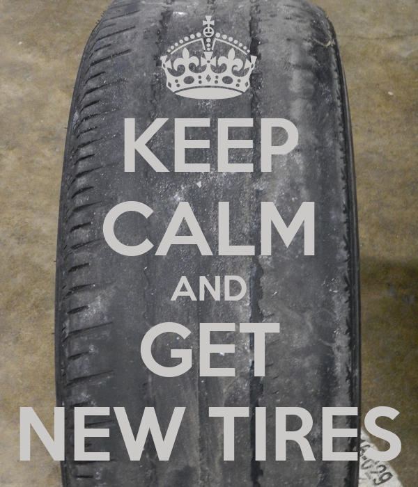 KEEP CALM AND GET NEW TIRES