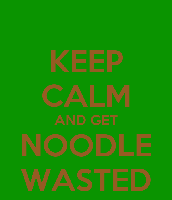 KEEP CALM AND GET NOODLE WASTED