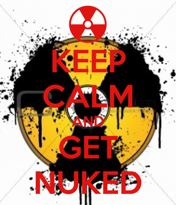 KEEP CALM AND GET NUKED