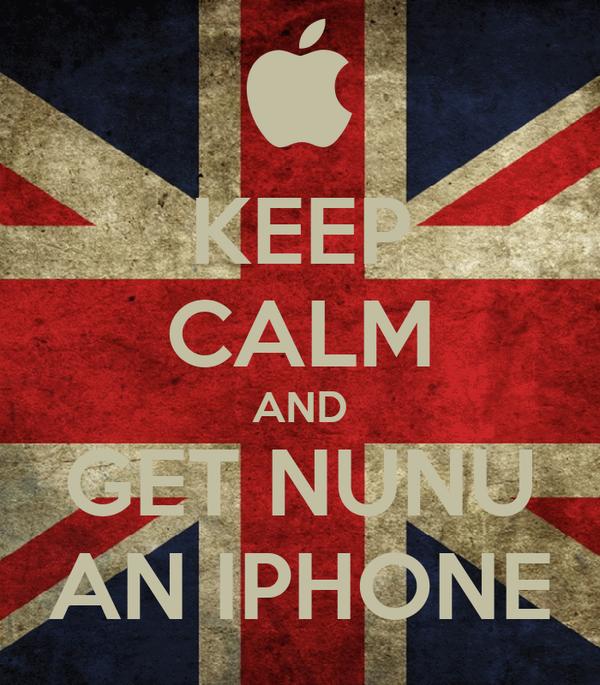 KEEP CALM AND GET NUNU AN IPHONE