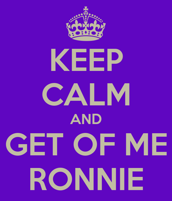 KEEP CALM AND GET OF ME RONNIE
