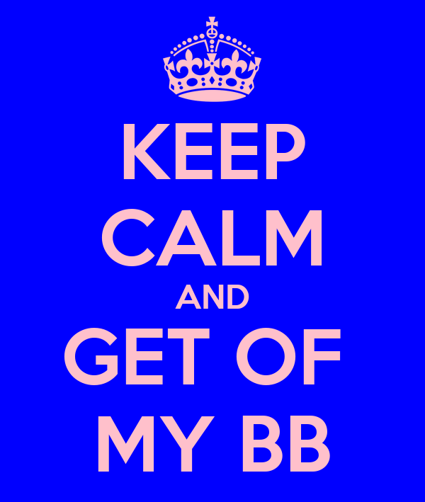 KEEP CALM AND GET OF  MY BB
