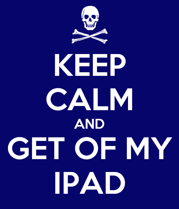 KEEP CALM AND GET OF MY IPAD