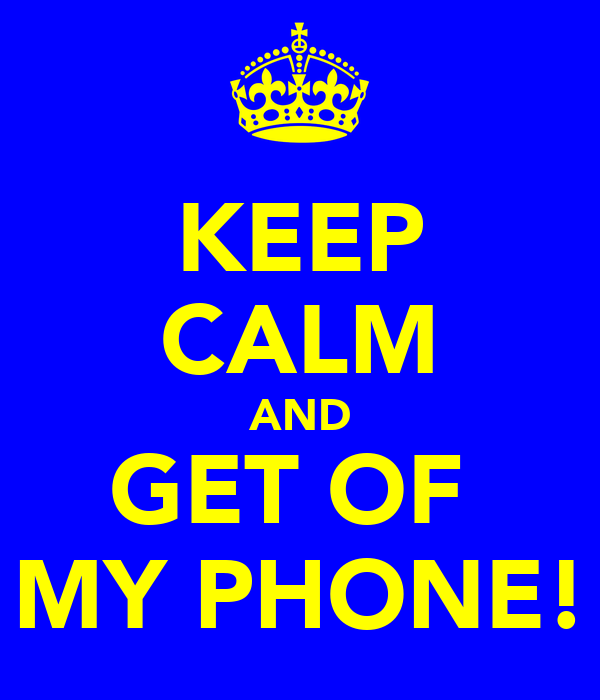 KEEP CALM AND GET OF  MY PHONE!