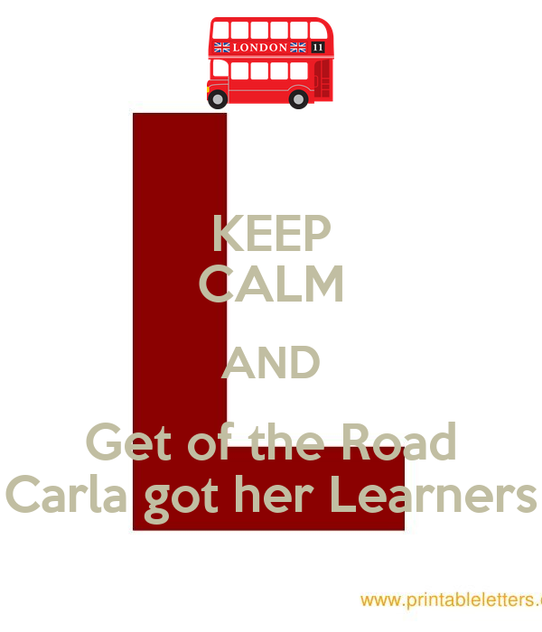 KEEP CALM AND Get of the Road Carla got her Learners