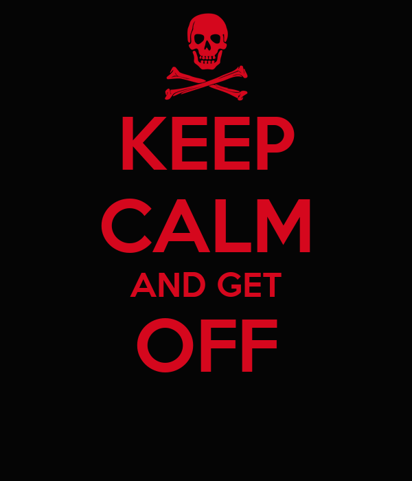 KEEP CALM AND GET OFF