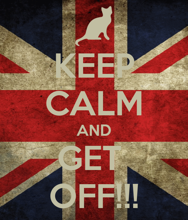 KEEP CALM AND GET  OFF!!!