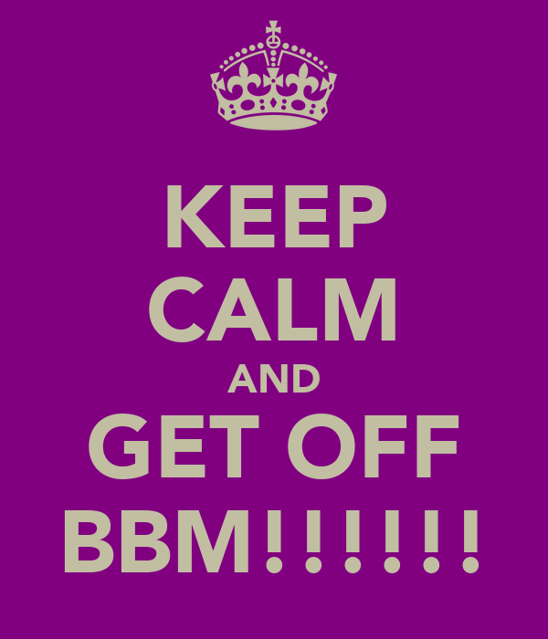 KEEP CALM AND GET OFF BBM!!!!!!