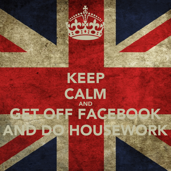 KEEP CALM AND GET OFF FACEBOOK AND DO HOUSEWORK