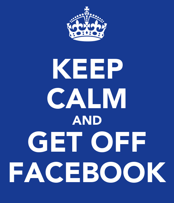 KEEP CALM AND GET OFF FACEBOOK