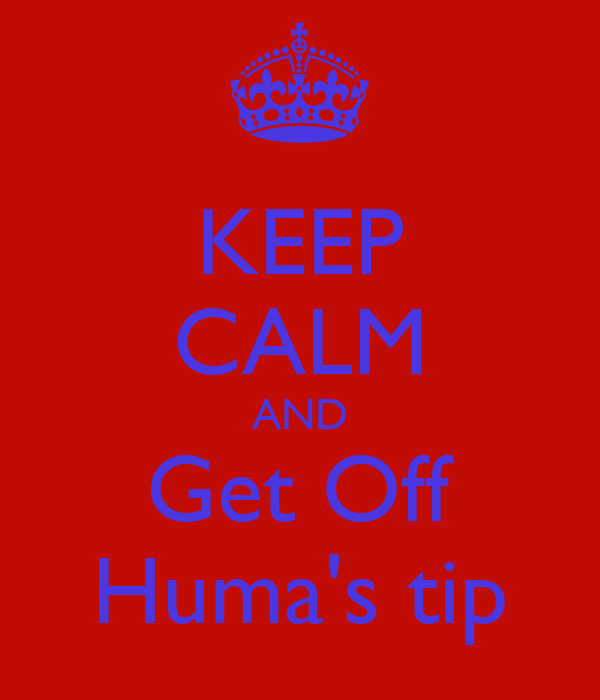 KEEP CALM AND Get Off Huma's tip