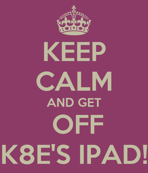 KEEP CALM AND GET  OFF K8E'S IPAD!