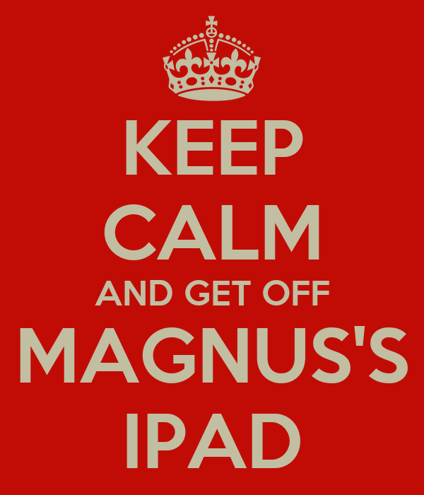 KEEP CALM AND GET OFF MAGNUS'S IPAD