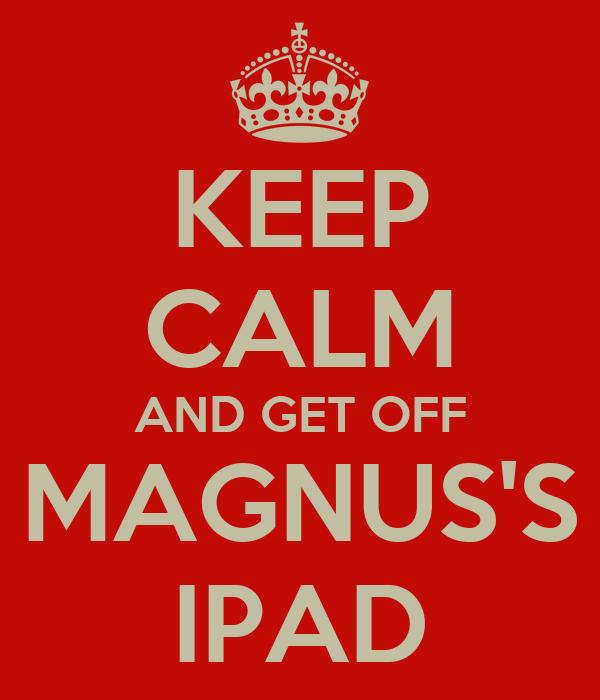 KEEP CALM AND GET OFF MAGNUS'S IPAD