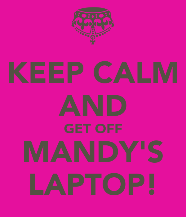 KEEP CALM AND GET OFF MANDY'S LAPTOP!