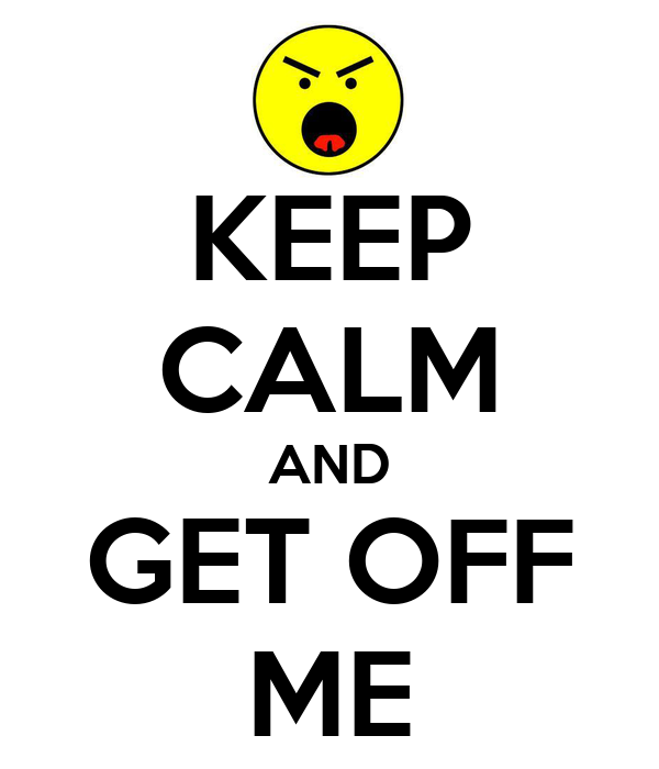 KEEP CALM AND GET OFF ME
