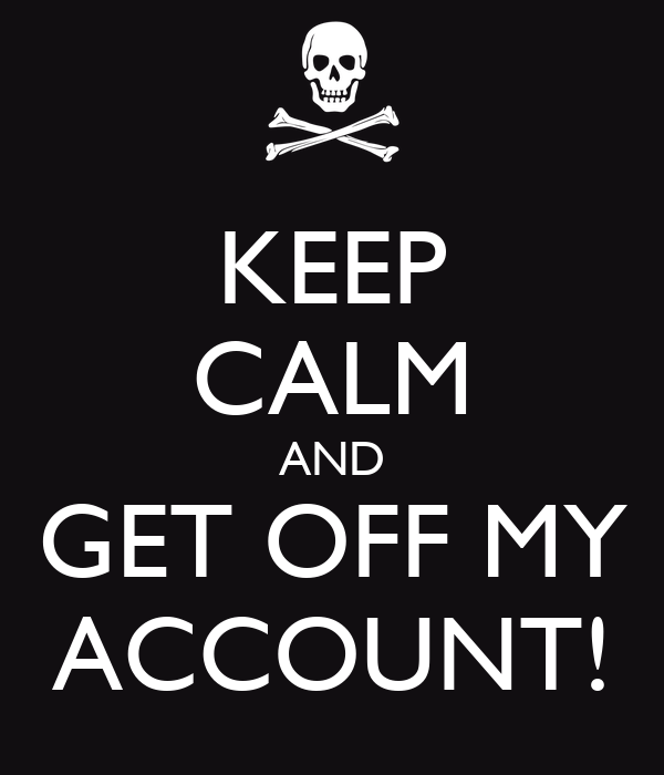 KEEP CALM AND GET OFF MY ACCOUNT!