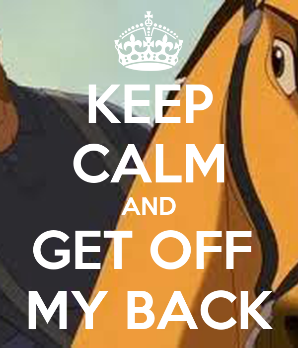 KEEP CALM AND GET OFF  MY BACK