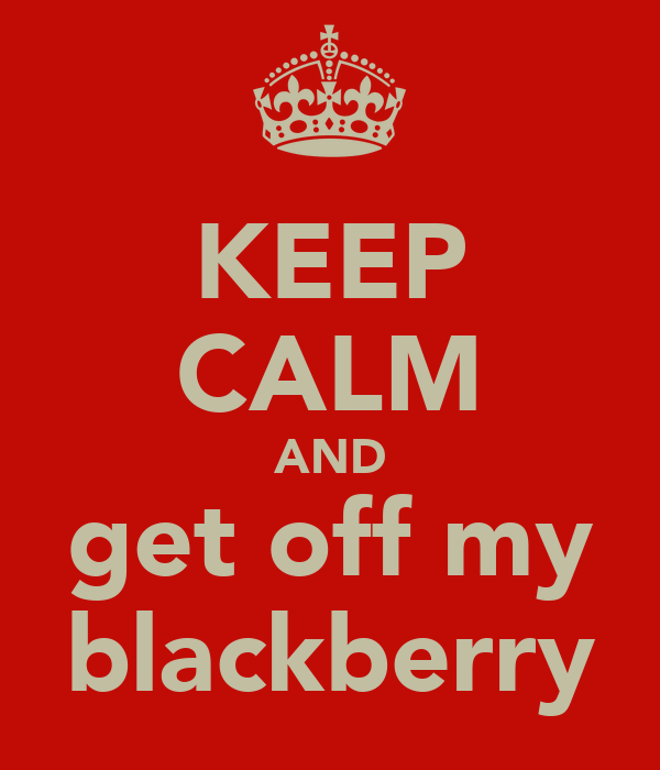 KEEP CALM AND get off my blackberry