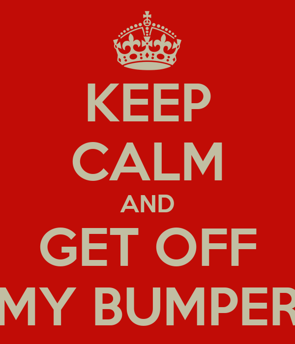 KEEP CALM AND GET OFF MY BUMPER