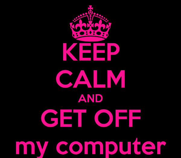 KEEP CALM AND GET OFF my computer