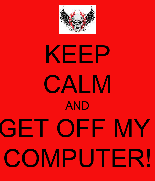 KEEP CALM AND GET OFF MY  COMPUTER!