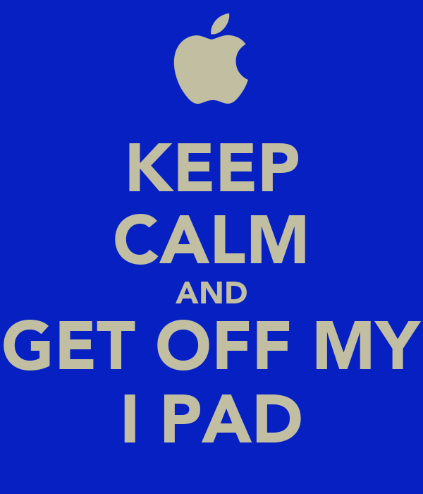 KEEP CALM AND GET OFF MY I PAD
