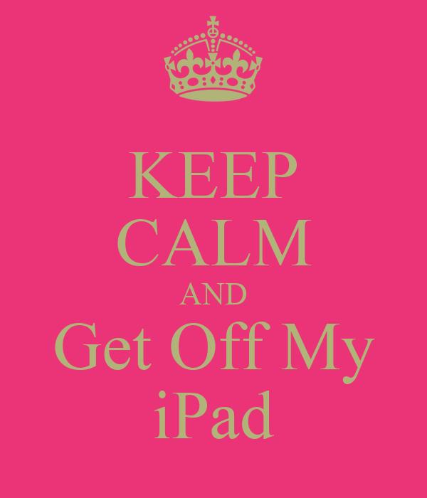 KEEP CALM AND Get Off My iPad