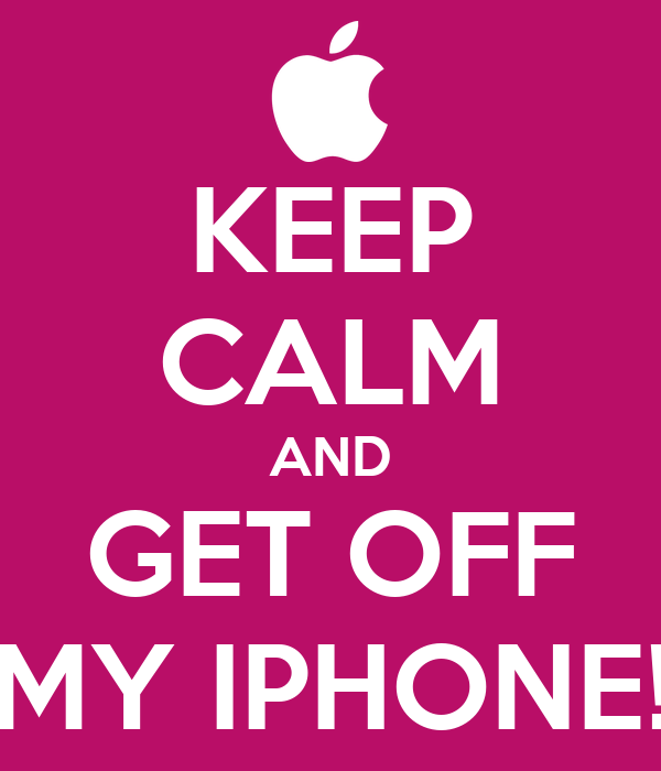 KEEP CALM AND GET OFF MY IPHONE!