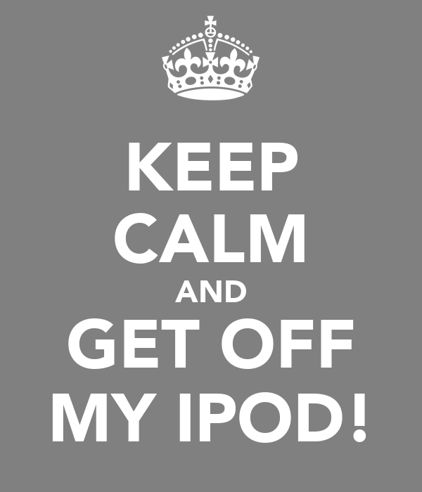 KEEP CALM AND GET OFF MY IPOD!