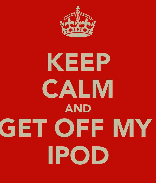 KEEP CALM AND GET OFF MY  IPOD