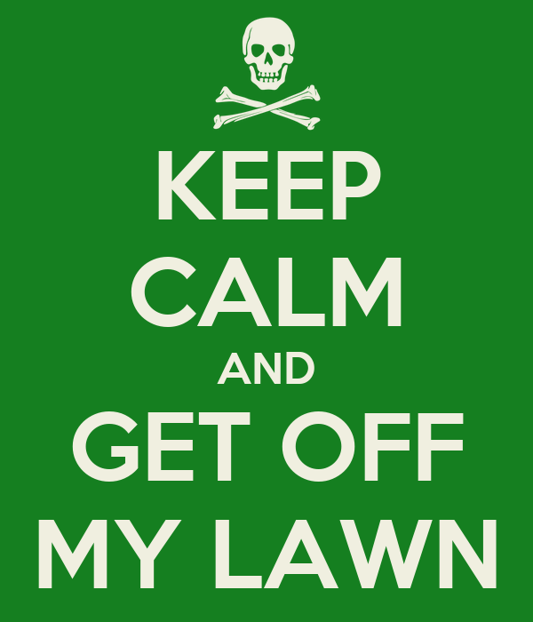 KEEP CALM AND GET OFF MY LAWN