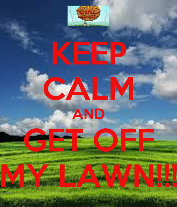 KEEP CALM AND GET OFF MY LAWN!!!