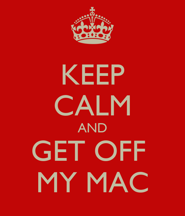 KEEP CALM AND GET OFF  MY MAC