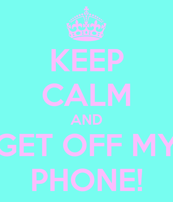 KEEP CALM AND GET OFF MY PHONE!