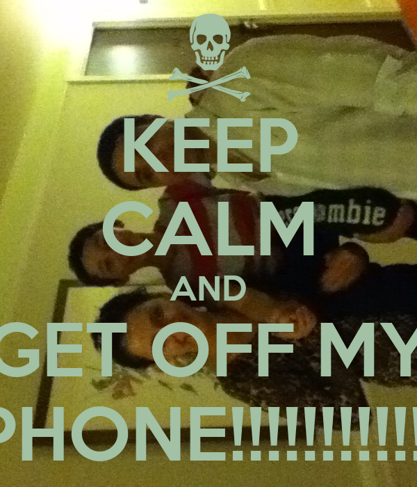 KEEP CALM AND GET OFF MY PHONE!!!!!!!!!!!!