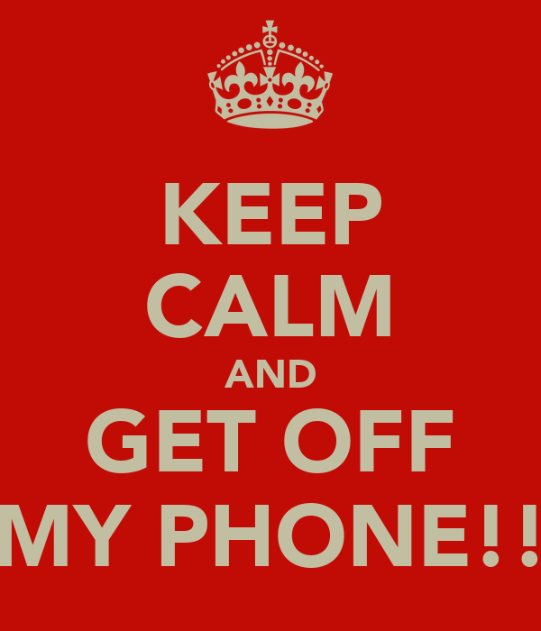 KEEP CALM AND GET OFF MY PHONE!!