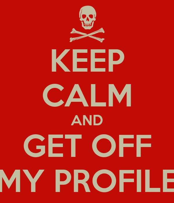 KEEP CALM AND GET OFF MY PROFILE